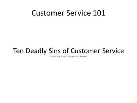 "Customer Service 101 Ten Deadly Sins of Customer Service Dr. Karl Albrecht – ""At America's Service"""