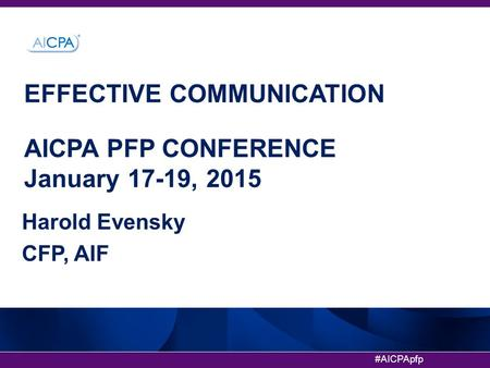 #AICPApfp EFFECTIVE COMMUNICATION AICPA PFP CONFERENCE January 17-19, 2015 Harold Evensky CFP, AIF.