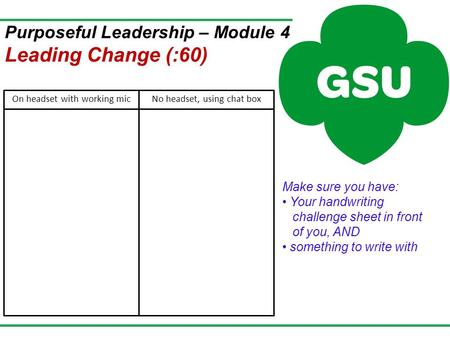 Make sure you have: Your handwriting challenge sheet in front of you, AND something to write with Purposeful Leadership – Module 4 Leading Change (:60)