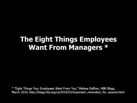 "The Eight Things Employees Want From Managers * * ""Eight Things Your Employees Want From You,"" Melissa Raffoni, HBR Blogs, March 2010,"