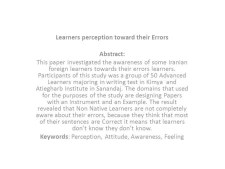 Learners perception toward their Errors Abstract: This paper investigated the awareness of some Iranian foreign learners towards their errors learners.