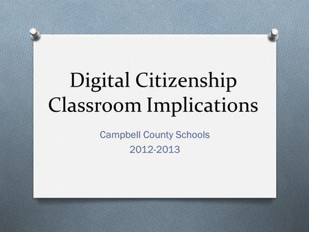 Digital Citizenship Classroom Implications Campbell County Schools 2012-2013.