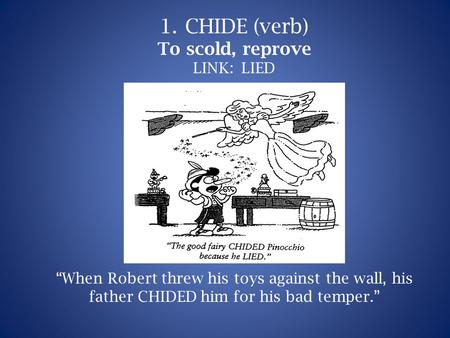 "1.CHIDE (verb) To scold, reprove LINK: LIED ""When Robert threw his toys against the wall, his father CHIDED him for his bad temper."""