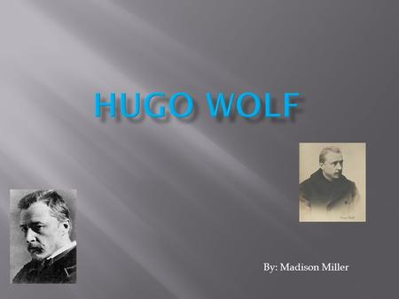 By: Madison Miller.  Full name was Hugo Philipp Jakob Wolf.  Wolf was born March 13, 1860 in Windischgraz, Austria (now Slovenj Gradec, Slovenia). 