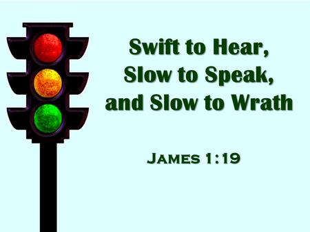 Swift to Hear, Slow to Speak, and Slow to Wrath James 1:19.
