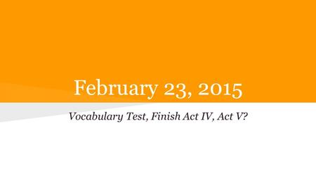 February 23, 2015 Vocabulary Test, Finish Act IV, Act V?