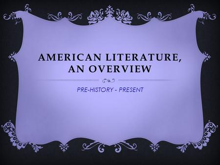 AMERICAN LITERATURE, AN OVERVIEW PRE-HISTORY - PRESENT.