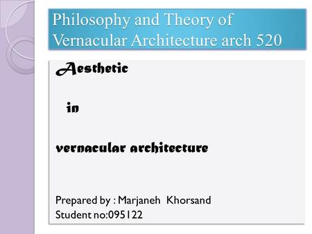 Philosophy and Theory of Vernacular Architecture arch 520 Aesthetic in vernacular architecture Prepared by : Marjaneh Khorsand Student no:095122 Aesthetic.
