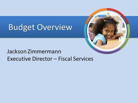 Budget Overview Jackson Zimmermann Executive Director – Fiscal Services.