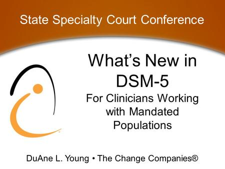 What's New in DSM-5 For Clinicians Working with Mandated Populations State Specialty Court Conference DuAne L. Young The Change Companies®