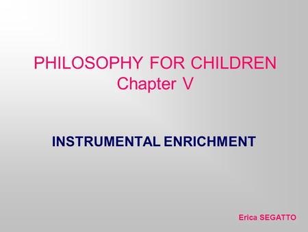 PHILOSOPHY FOR CHILDREN Chapter V Erica SEGATTO INSTRUMENTAL ENRICHMENT.