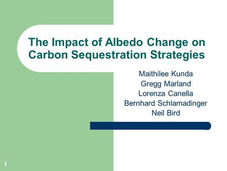 1 The Impact of Albedo Change on Carbon Sequestration Strategies Maithilee Kunda Gregg Marland Lorenza Canella Bernhard Schlamadinger Neil Bird.