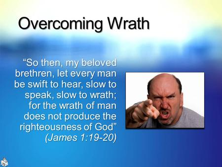 "Overcoming Wrath ""So then, my beloved brethren, let every man be swift to hear, slow to speak, slow to wrath; for the wrath of man does not produce the."