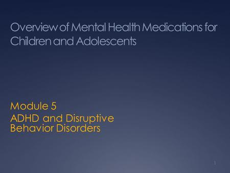 Overview of Mental Health Medications for Children and Adolescents Module 5 ADHD and Disruptive Behavior Disorders 1.