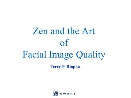 Zen and the Art of Facial Image Quality Terry P. Riopka.