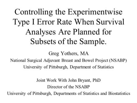 Controlling the Experimentwise Type I Error Rate When Survival Analyses Are Planned for Subsets of the Sample. Greg Yothers, MA National Surgical Adjuvant.