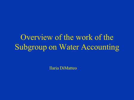 Overview of the work of the Subgroup on Water Accounting Ilaria DiMatteo.