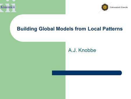 Building Global Models from Local Patterns A.J. Knobbe.