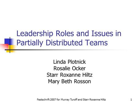 Festschrift 2007 for Murray Turoff and Starr Roxanne Hiltz1 Leadership Roles and Issues in Partially Distributed Teams Linda Plotnick Rosalie Ocker Starr.