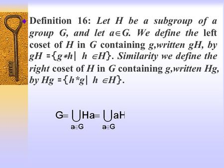  Definition 16: Let H be a subgroup of a group G, and let a  G. We define the left coset of H in G containing g,written gH, by gH ={g*h| h  H}. Similarity.