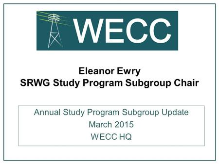 Eleanor Ewry SRWG Study Program Subgroup Chair Annual Study Program Subgroup Update March 2015 WECC HQ.