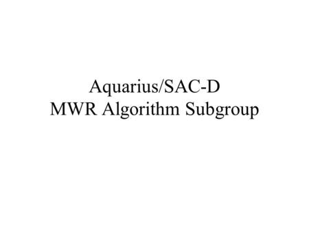 Aquarius/SAC-D MWR Algorithm Subgroup. Prelaunch Activities Clearly define a list of MWR Products (CONAE) Data formats and locations-how to download.