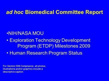 Ad hoc Biomedical Committee Report NIH/NASA MOU Exploration Technology Development Program (ETDP) Milestones 2009 Human Research Program Status For Section.