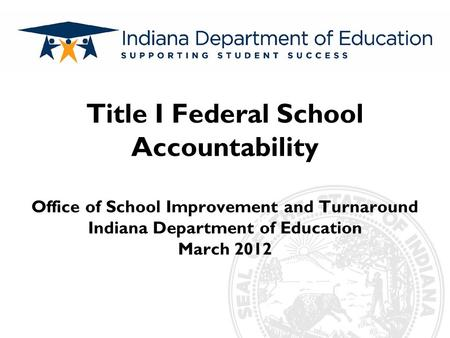 Subtitle Title I Federal School Accountability Office of School Improvement and Turnaround Indiana Department of Education March 2012.