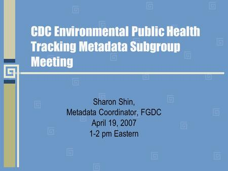 CDC Environmental Public Health Tracking Metadata Subgroup Meeting Sharon Shin, Metadata Coordinator, FGDC April 19, 2007 1-2 pm Eastern.