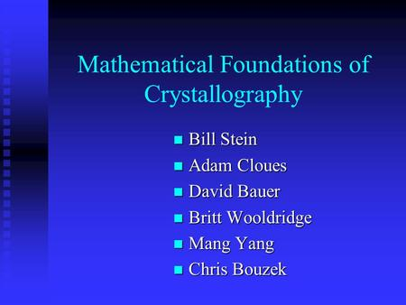 Mathematical Foundations of Crystallography Bill Stein Bill Stein Adam Cloues Adam Cloues David Bauer David Bauer Britt Wooldridge Britt Wooldridge Mang.