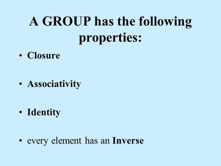 A GROUP has the following properties: Closure Associativity Identity every element has an Inverse.