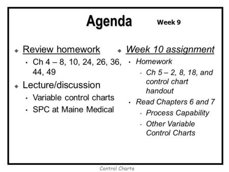 Control Charts  Review homework Ch 4 – 8, 10, 24, 26, 36, 44, 49  Lecture/discussion Variable control charts SPC at Maine Medical  Week 10 assignment.