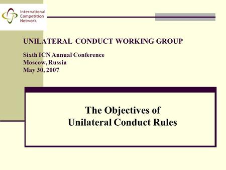 UNILATERAL CONDUCT WORKING GROUP Sixth ICN Annual Conference Moscow, Russia May 30, 2007 The Objectives of Unilateral Conduct Rules.