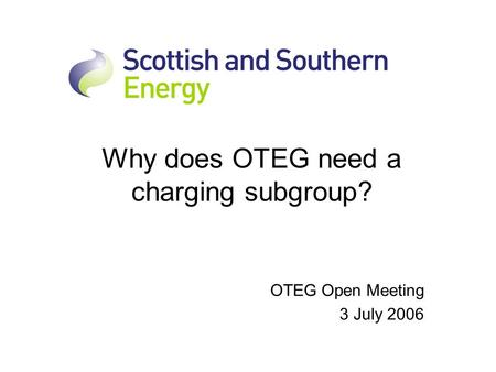 Why does OTEG need a charging subgroup? OTEG Open Meeting 3 July 2006.