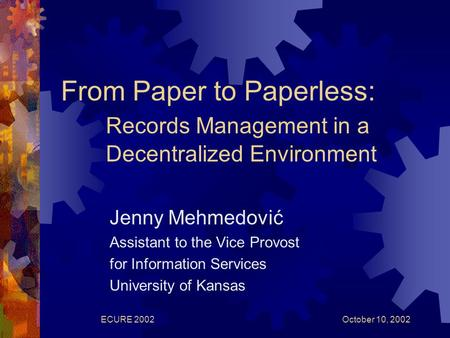 October 10, 2002ECURE 2002 From Paper to Paperless: Records Management in a Decentralized Environment Jenny Mehmedović Assistant to the Vice Provost for.