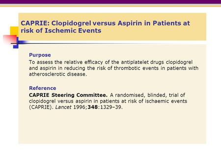 CAPRIE: Clopidogrel versus Aspirin in Patients at risk of Ischemic Events Purpose To assess the relative efficacy of the antiplatelet drugs clopidogrel.