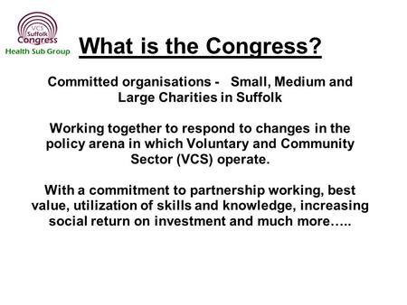 What is the Congress? Committed organisations - Small, Medium and Large Charities in Suffolk Working together to respond to changes in the policy arena.