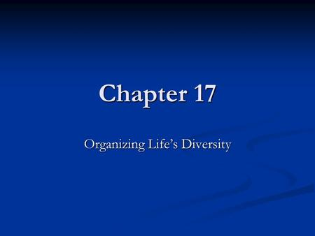 Chapter 17 Organizing Life's Diversity. Classification The grouping of objects or information based on similiarities The grouping of objects or information.