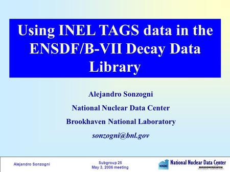Alejandro Sonzogni Subgroup 25 May 3, 2006 meeting Using INEL TAGS data in the ENSDF/B-VII Decay Data Library Alejandro Sonzogni National Nuclear Data.