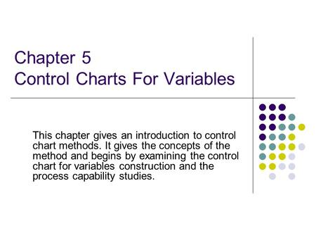 Chapter 5 Control Charts For Variables This chapter gives an introduction to control chart methods. It gives the concepts of the method and begins by examining.