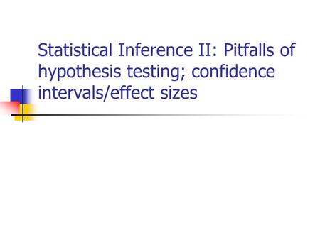 Statistical Inference II: Pitfalls of hypothesis testing; confidence intervals/effect sizes.