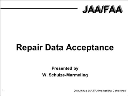 JAA/FAA 20th Annual JAA/FAA International Conference 1 Repair Data Acceptance Presented by W. Schulze-Marmeling.