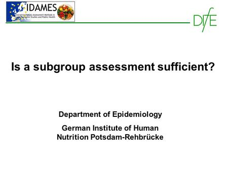 Is a subgroup assessment sufficient? Department of Epidemiology German Institute of Human Nutrition Potsdam-Rehbrücke.
