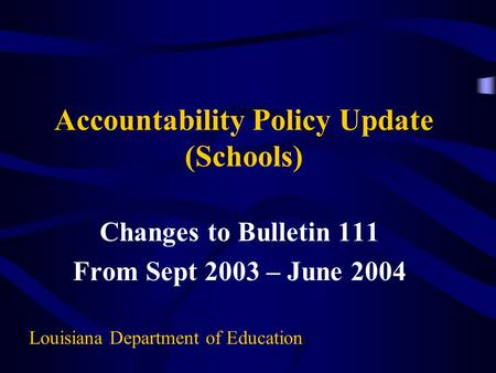 Accountability Policy Update (Schools) Changes to Bulletin 111 From Sept 2003 – June 2004 Louisiana Department of Education.