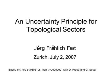 An Uncertainty Principle for Topological Sectors Zurich, July 2, 2007 TexPoint fonts used in EMF: AA A AAA A A AA A A A Based on: hep-th/0605198, hep-th/0605200.