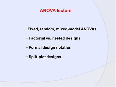 Fixed, random, mixed-model ANOVAs Factorial vs. nested designs Formal design notation Split-plot designs ANOVA lecture.