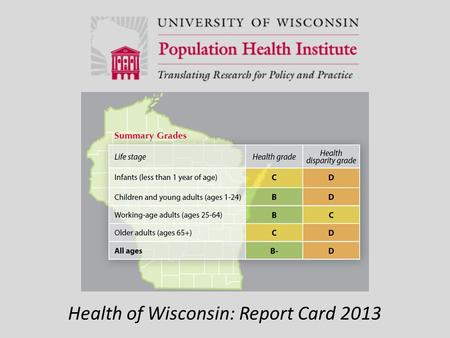 Health of Wisconsin: Report Card 2013. Grading Health Wisconsin's grade for health is based on two ways of measuring health: 1) length of life and 2)