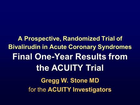 Gregg W. Stone MD for the ACUITY Investigators Gregg W. Stone MD for the ACUITY Investigators A Prospective, Randomized Trial of Bivalirudin in Acute Coronary.