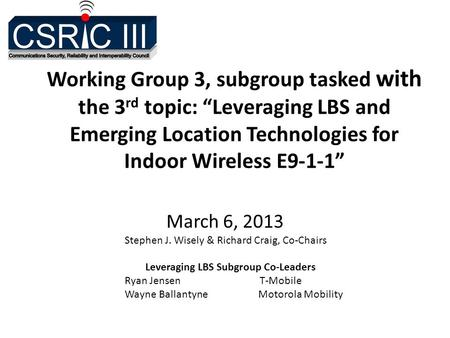 "Working Group 3, subgroup tasked with the 3 rd topic: ""Leveraging LBS and Emerging Location Technologies for Indoor Wireless E9-1-1"" March 6, 2013 Stephen."
