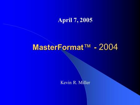 MasterFormat™ - 2004 April 7, 2005 Kevin R. Miller.